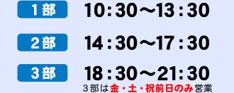 1部 10:30~13:30、2部 14:30~17:30、3部 18:30~21:30(3部は金・土・祝前日のみ営業)